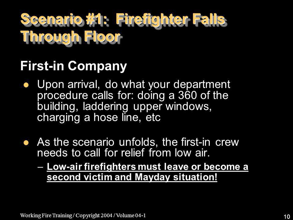Working Fire Training / Copyright 2004 / Volume 04-1 10 Scenario #1: Firefighter Falls Through Floor Upon arrival, do what your department procedure calls for: doing a 360 of the building, laddering upper windows, charging a hose line, etc As the scenario unfolds, the first-in crew needs to call for relief from low air.