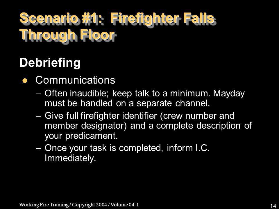 Working Fire Training / Copyright 2004 / Volume 04-1 14 Scenario #1: Firefighter Falls Through Floor Communications –Often inaudible; keep talk to a minimum.