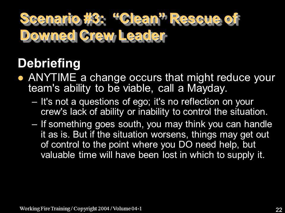 Working Fire Training / Copyright 2004 / Volume 04-1 22 Scenario #3: Clean Rescue of Downed Crew Leader Debriefing ANYTIME a change occurs that might reduce your team s ability to be viable, call a Mayday.