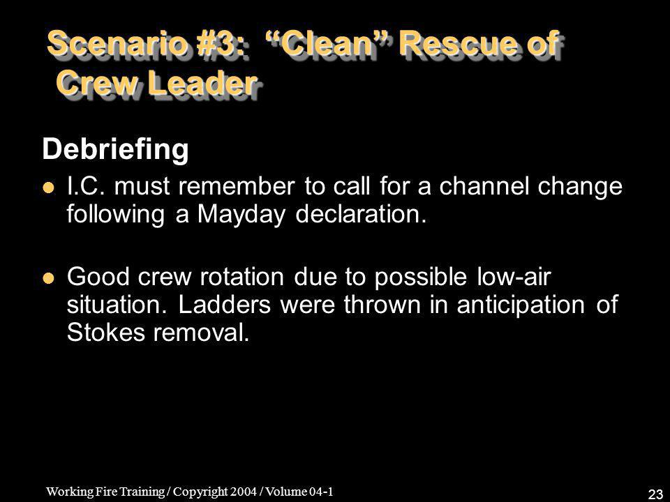 Working Fire Training / Copyright 2004 / Volume 04-1 23 Scenario #3: Clean Rescue of Crew Leader Debriefing I.C.