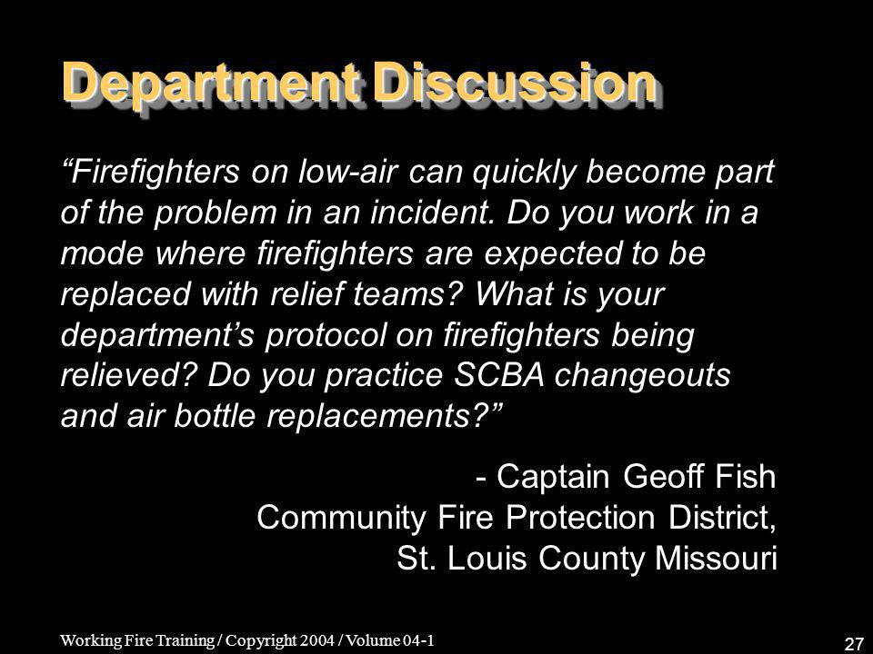 Working Fire Training / Copyright 2004 / Volume 04-1 27 Department Discussion Firefighters on low-air can quickly become part of the problem in an incident.