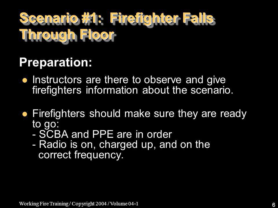 Working Fire Training / Copyright 2004 / Volume 04-1 17 Scenario #2: Firefighter Caught in a Collapse Same as Scenario #1 First-in Crew A first-in crew member is caught in a collapse.