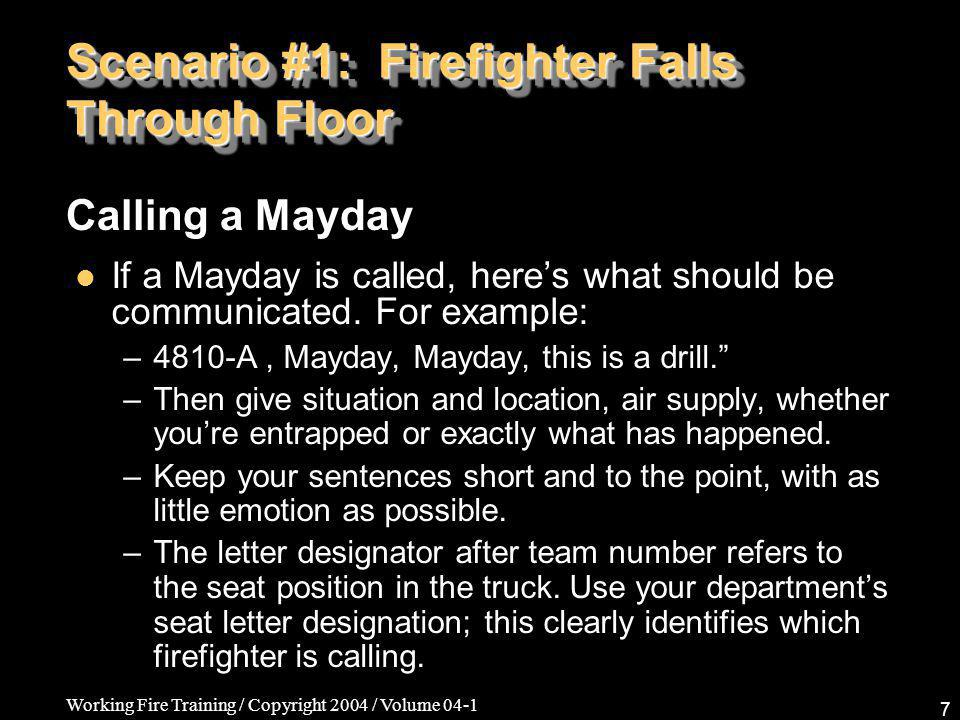 Working Fire Training / Copyright 2004 / Volume 04-1 7 Scenario #1: Firefighter Falls Through Floor If a Mayday is called, heres what should be communicated.