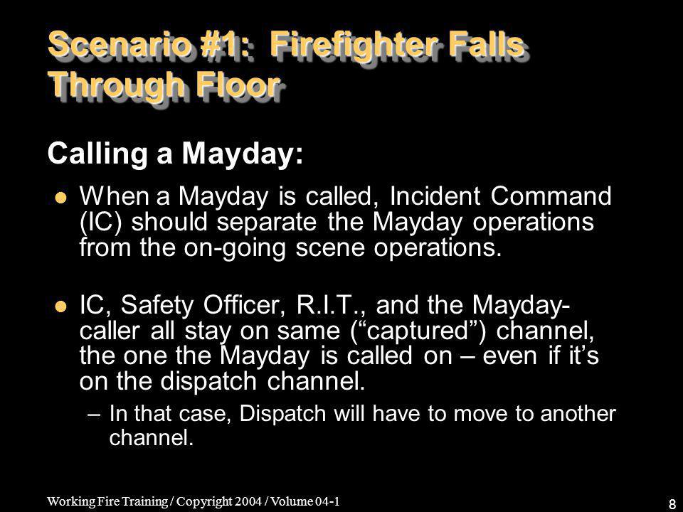 Working Fire Training / Copyright 2004 / Volume 04-1 8 Scenario #1: Firefighter Falls Through Floor When a Mayday is called, Incident Command (IC) should separate the Mayday operations from the on-going scene operations.