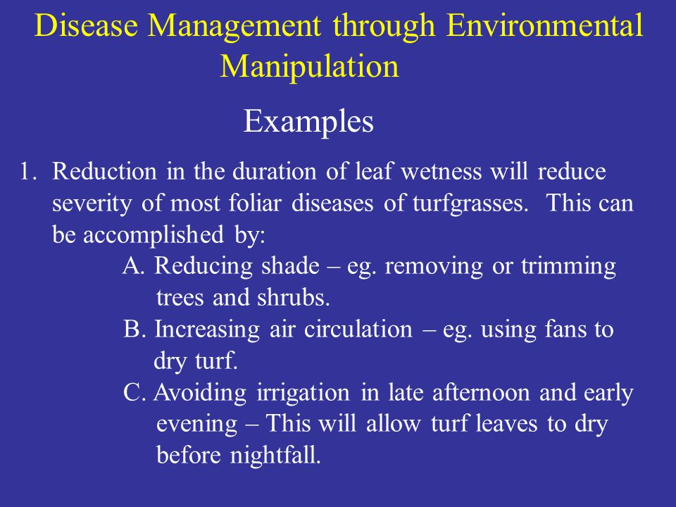 Disease Management through Environmental Manipulation Examples 1.Reduction in the duration of leaf wetness will reduce severity of most foliar diseases of turfgrasses.