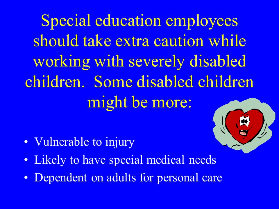 Special education employees should take extra caution while working with severely disabled children.