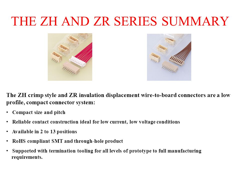 THE ZH AND ZR SERIES SUMMARY The ZH crimp style and ZR insulation displacement wire-to-board connectors are a low profile, compact connector system: Compact size and pitch Reliable contact construction ideal for low current, low voltage conditions Available in 2 to 13 positions RoHS compliant SMT and through-hole product Supported with termination tooling for all levels of prototype to full manufacturing requirements.