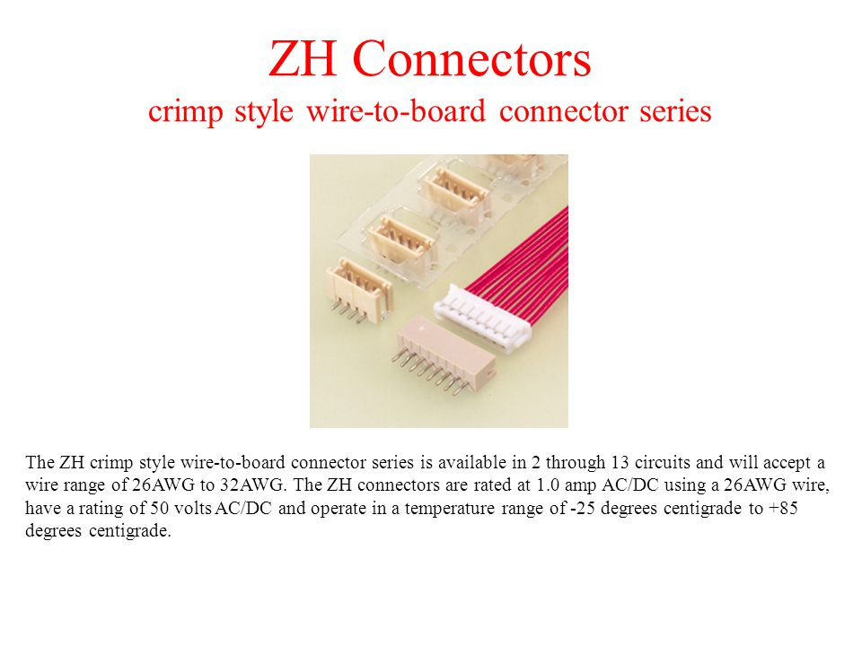 ZH Connectors crimp style wire-to-board connector series The ZH crimp style wire-to-board connector series is available in 2 through 13 circuits and will accept a wire range of 26AWG to 32AWG.