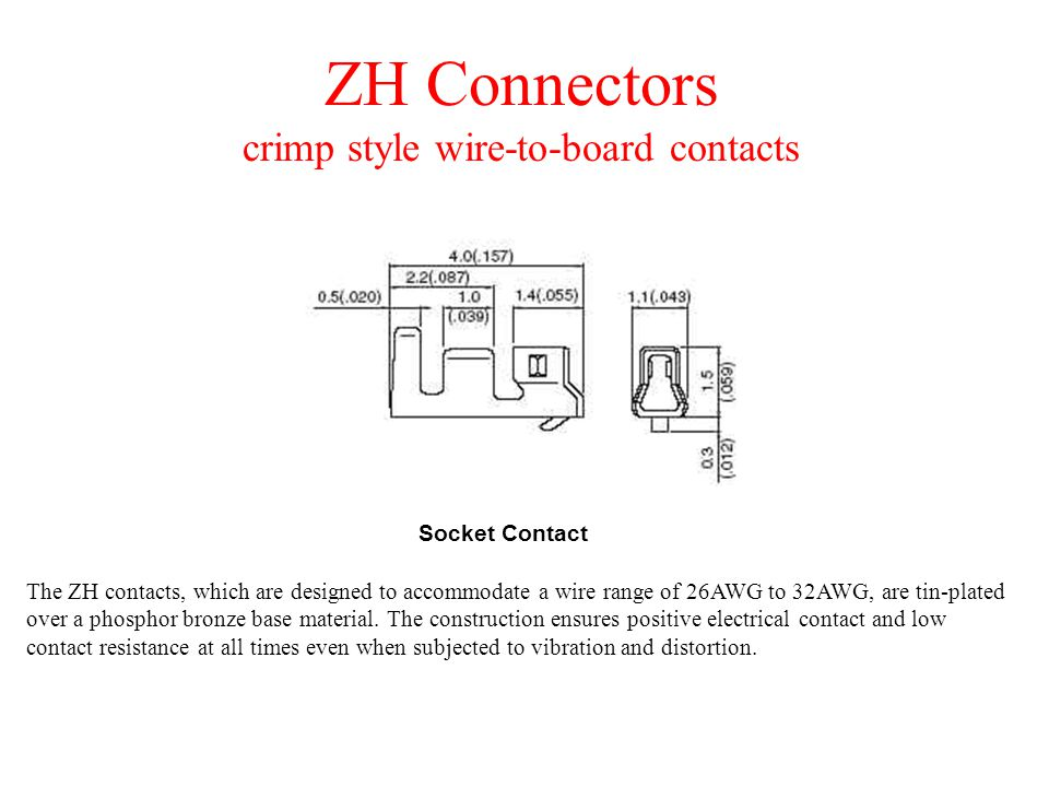 ZH Connectors crimp style wire-to-board contacts The ZH contacts, which are designed to accommodate a wire range of 26AWG to 32AWG, are tin-plated over a phosphor bronze base material.