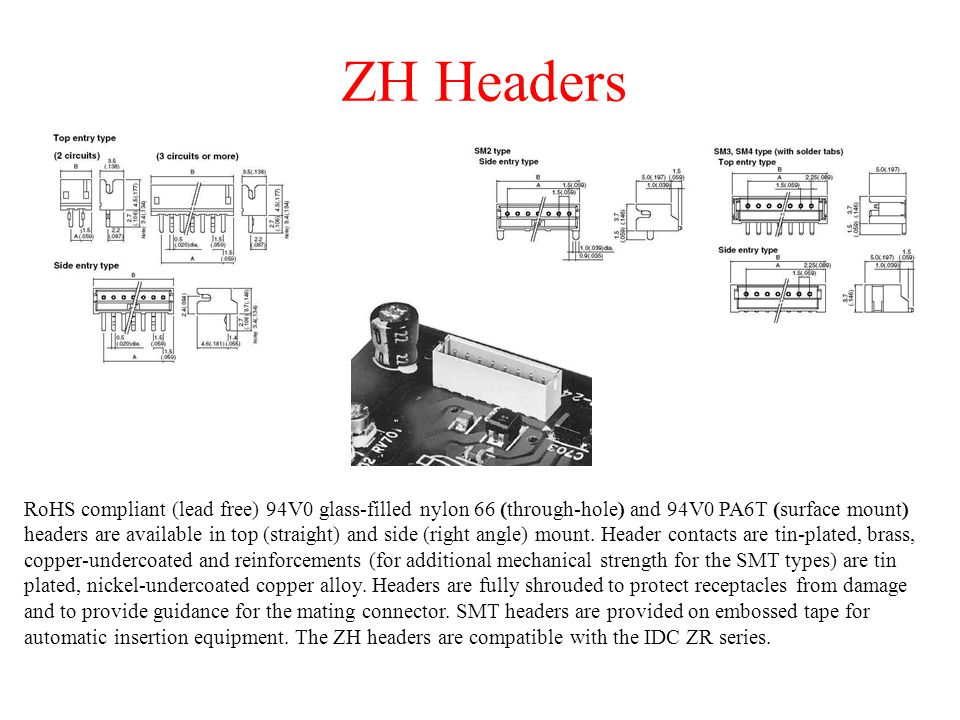 ZH Headers RoHS compliant (lead free) 94V0 glass-filled nylon 66 (through-hole) and 94V0 PA6T (surface mount) headers are available in top (straight) and side (right angle) mount.