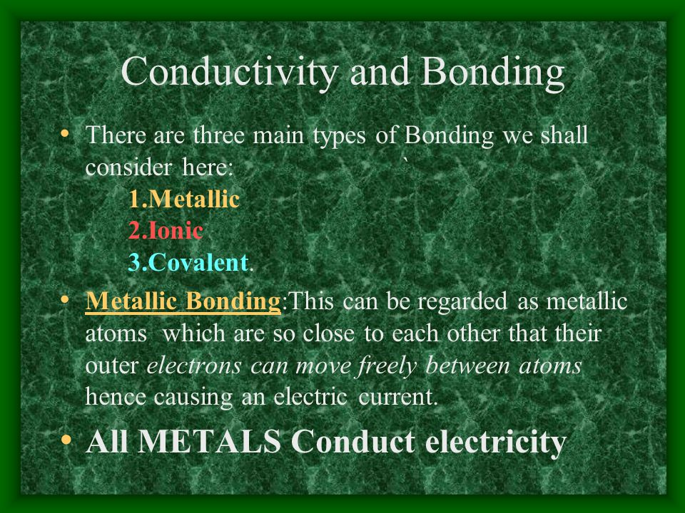 Conductivity and Bonding There are three main types of Bonding we shall consider here:` 1.Metallic 2.Ionic 3.Covalent. Metallic Bonding:This can be re
