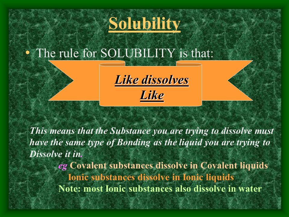 Solubility The rule for SOLUBILITY is that: Like dissolves Like This means that the Substance you are trying to dissolve must have the same type of Bo