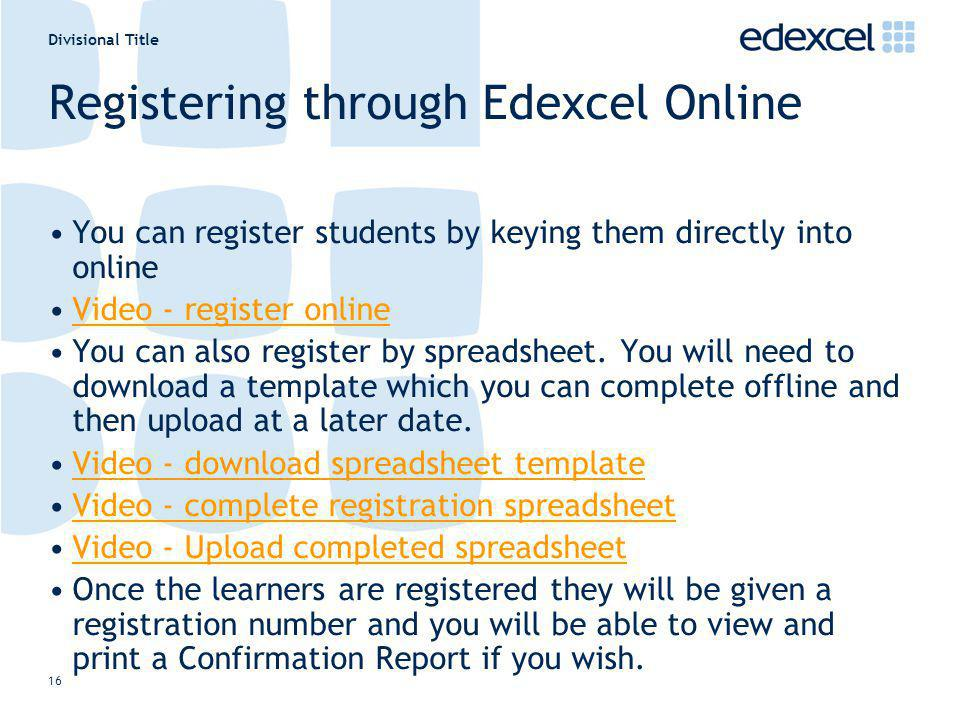 Divisional Title 16 Registering through Edexcel Online You can register students by keying them directly into online Video - register online You can also register by spreadsheet.