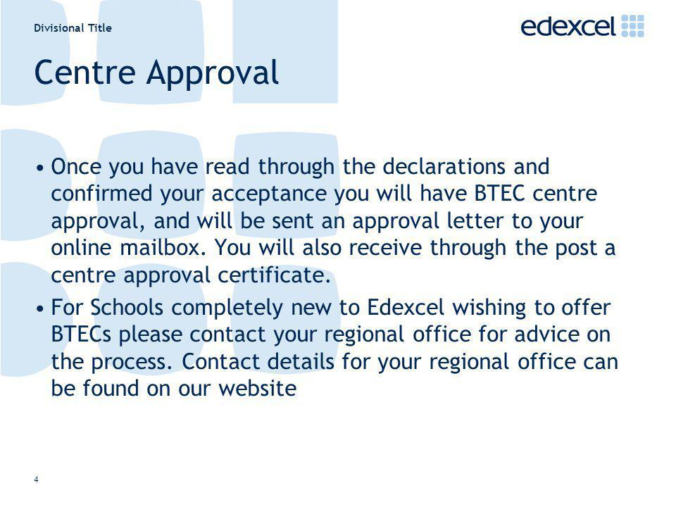 Divisional Title 4 Centre Approval Once you have read through the declarations and confirmed your acceptance you will have BTEC centre approval, and w