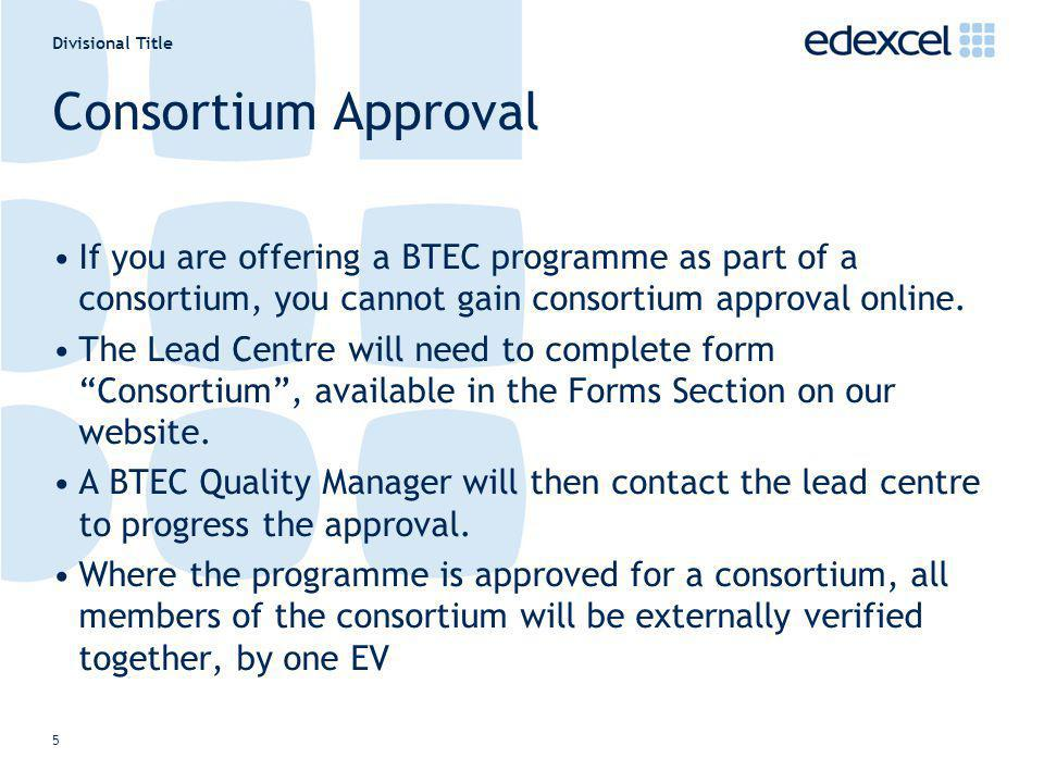 Divisional Title 5 Consortium Approval If you are offering a BTEC programme as part of a consortium, you cannot gain consortium approval online. The L