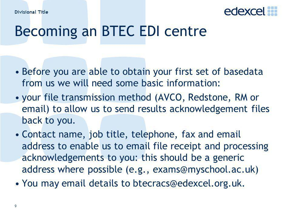 Divisional Title 9 Becoming an BTEC EDI centre Before you are able to obtain your first set of basedata from us we will need some basic information: y