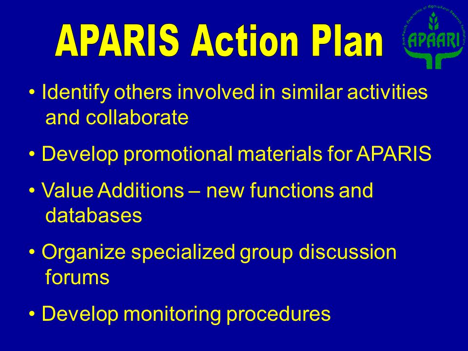 Identify others involved in similar activities and collaborate Develop promotional materials for APARIS Value Additions – new functions and databases Organize specialized group discussion forums Develop monitoring procedures