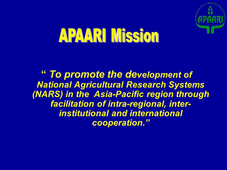Agricultural Research for Development (ARD) in the Asia –Pacific region is effectively promoted and facilitated through novel partnerships among NARS and other related organizations so that it contributes to sustainable improvements in the productivity of agricultural systems and to the quality of the natural resource base that underpins agriculture, thereby enhancing food and nutrition security, economic and social well being of communities and the integrity of the environment and the services it provides.