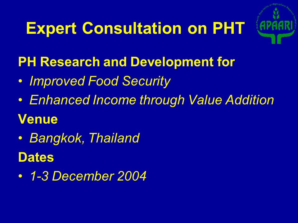 PH Research and Development for Improved Food Security Enhanced Income through Value Addition Venue Bangkok, Thailand Dates 1-3 December 2004 Expert Consultation on PHT