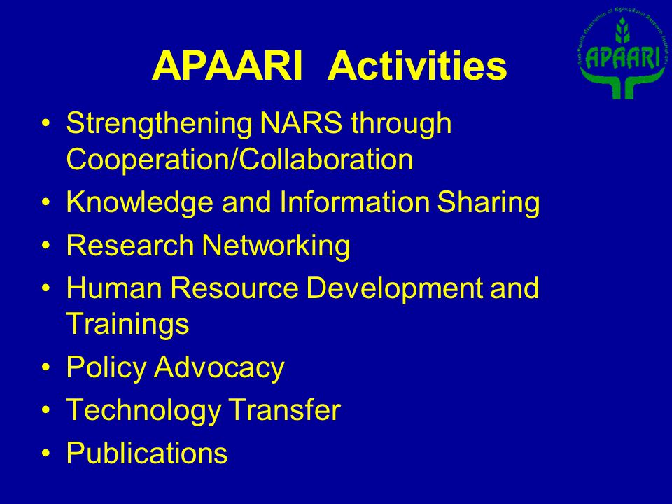 Strengthening NARS through Cooperation/Collaboration Knowledge and Information Sharing Research Networking Human Resource Development and Trainings Policy Advocacy Technology Transfer Publications APAARI Activities
