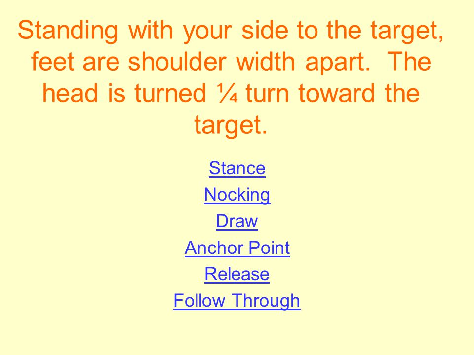 Standing with your side to the target, feet are shoulder width apart. The head is turned ¼ turn toward the target. Stance Nocking Draw Anchor Point Re