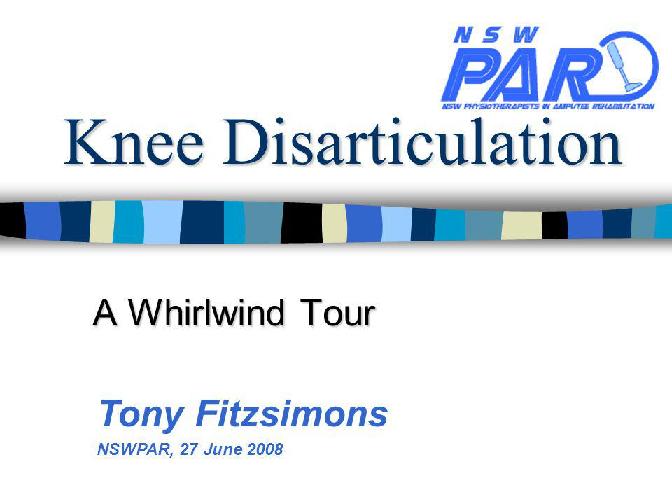 Knee Disarticulation A Whirlwind Tour Tony Fitzsimons NSWPAR, 27 June 2008