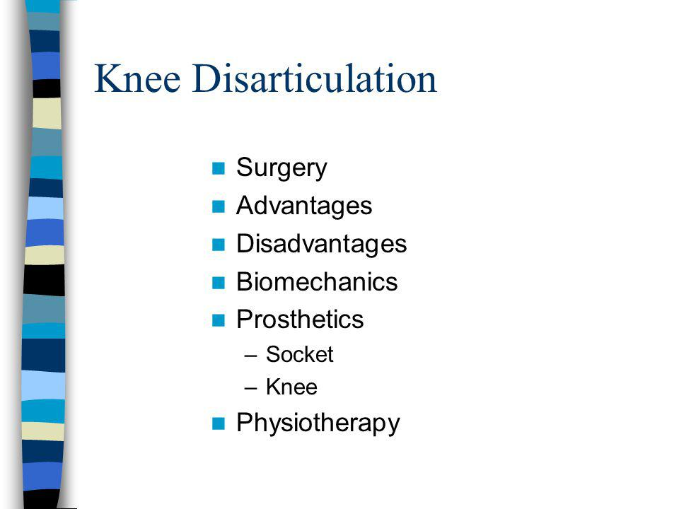 Knee Disarticulation Surgery Advantages Disadvantages Biomechanics Prosthetics –Socket –Knee Physiotherapy
