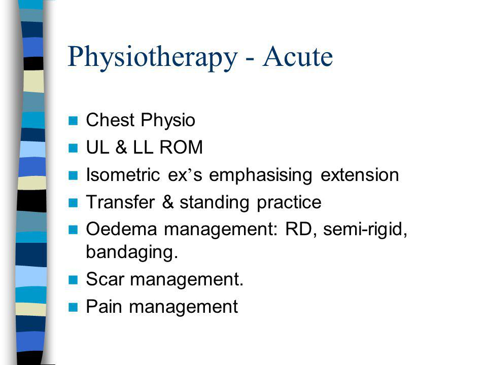 Physiotherapy - Acute Chest Physio UL & LL ROM Isometric ex s emphasising extension Transfer & standing practice Oedema management: RD, semi-rigid, ba