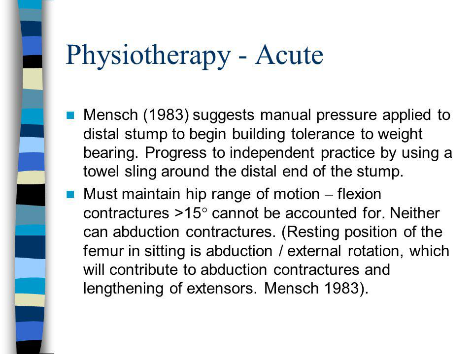 Physiotherapy - Acute Mensch (1983) suggests manual pressure applied to distal stump to begin building tolerance to weight bearing. Progress to indepe