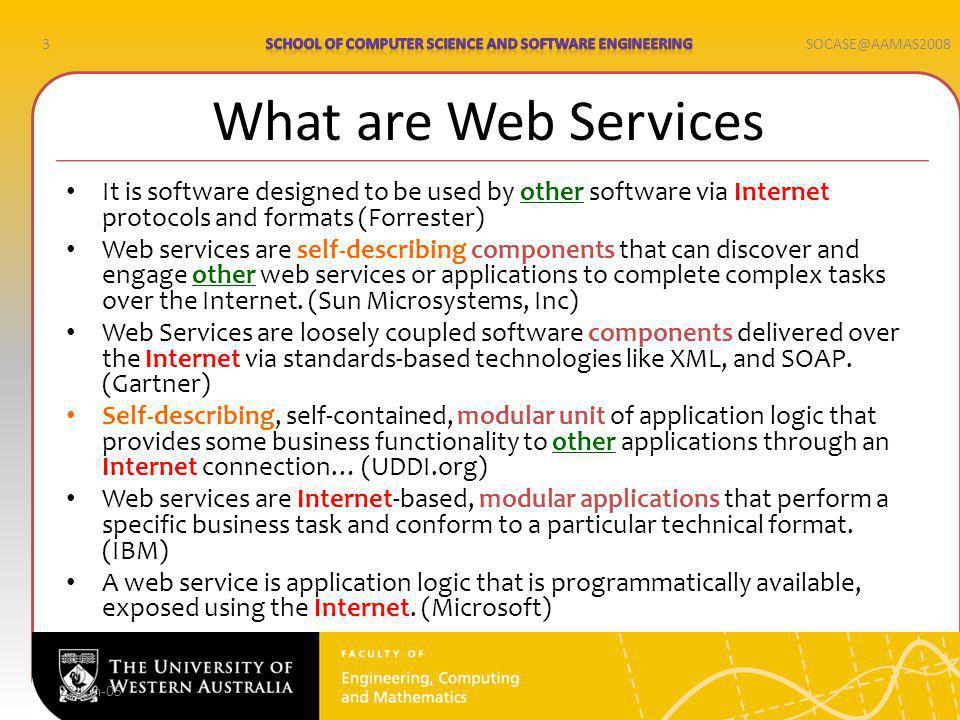 3SOCASE@AAMAS2008 22-Jun-05 What are Web Services It is software designed to be used by other software via Internet protocols and formats (Forrester) Web services are self-describing components that can discover and engage other web services or applications to complete complex tasks over the Internet.