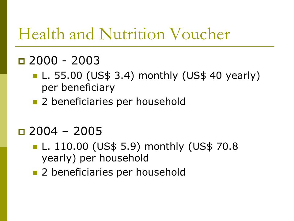 Health and Nutrition Voucher 2000 - 2003 L. 55.00 (US$ 3.4) monthly (US$ 40 yearly) per beneficiary 2 beneficiaries per household 2004 – 2005 L. 110.0