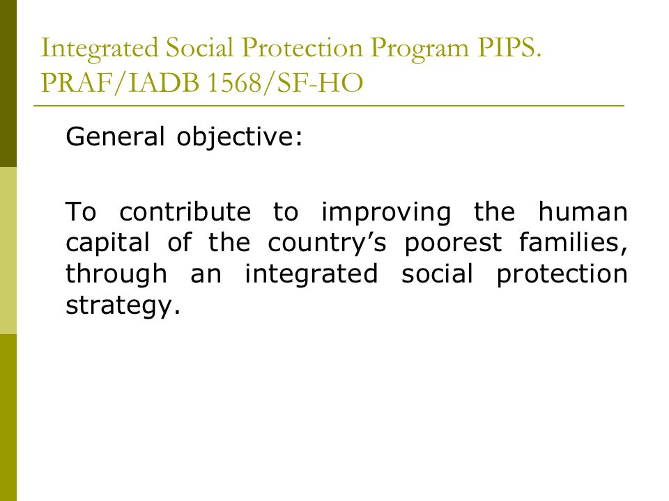 Integrated Social Protection Program PIPS. PRAF/IADB 1568/SF-HO General objective: To contribute to improving the human capital of the countrys poores