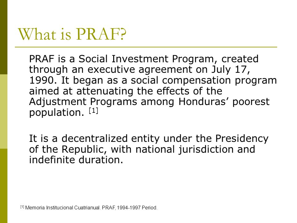 What is PRAF? PRAF is a Social Investment Program, created through an executive agreement on July 17, 1990. It began as a social compensation program