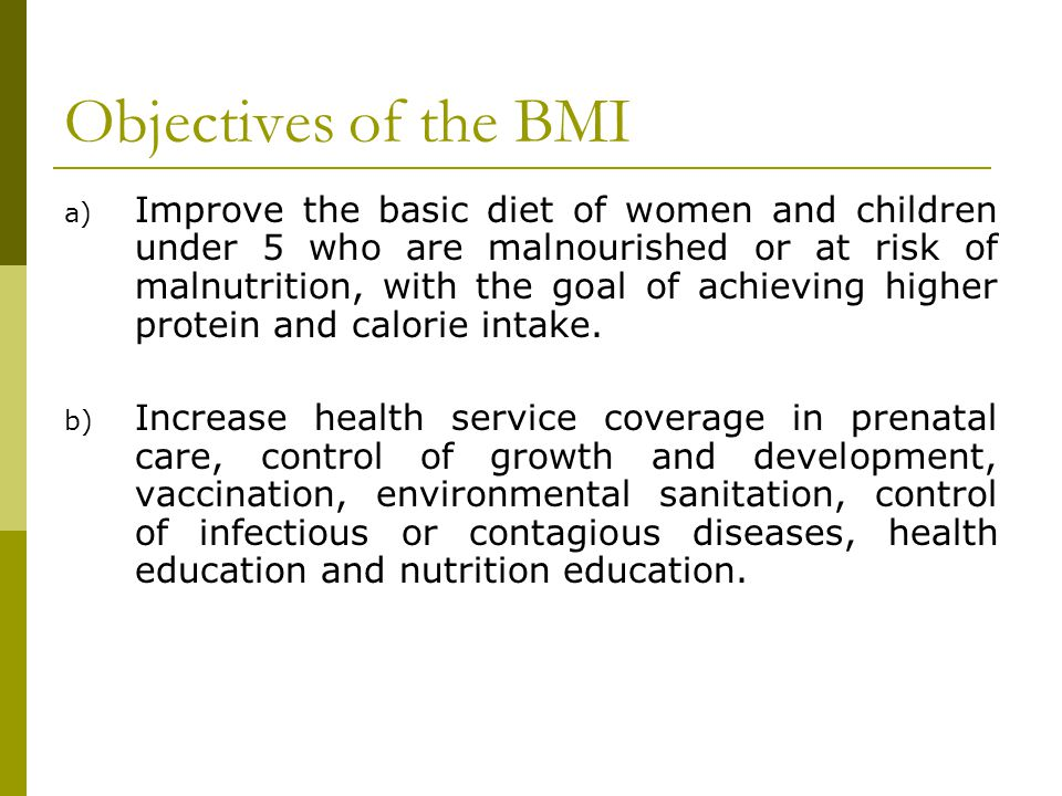 Objectives of the BMI a) Improve the basic diet of women and children under 5 who are malnourished or at risk of malnutrition, with the goal of achiev