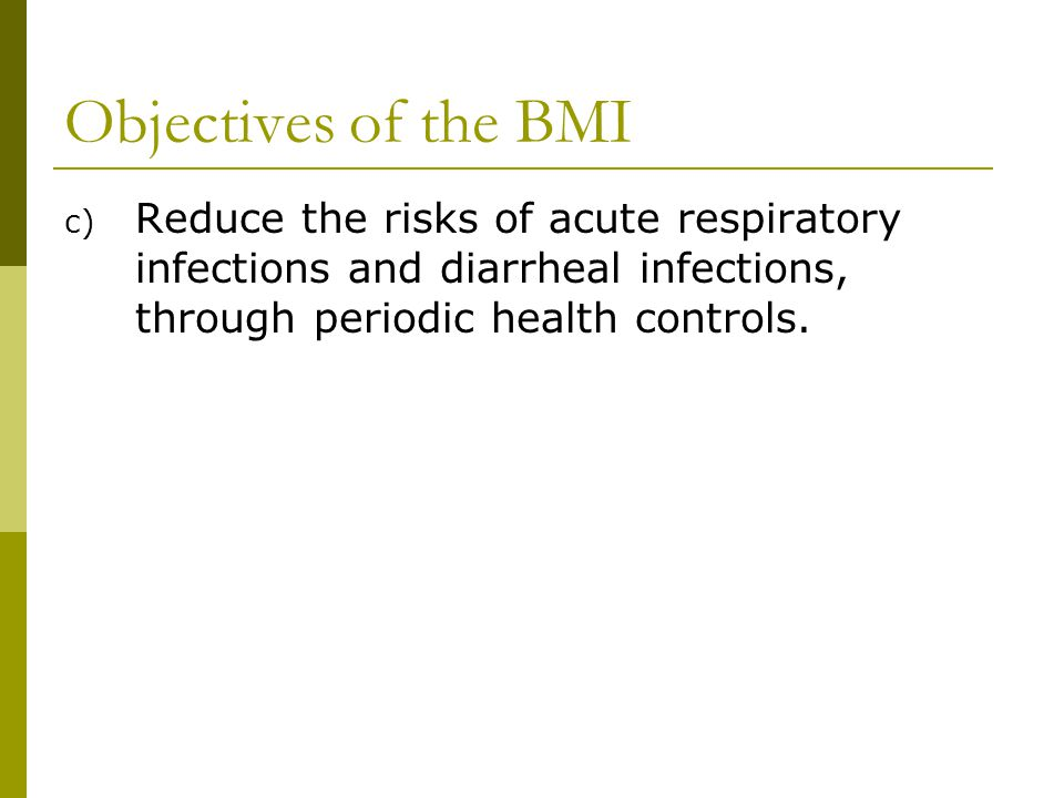 Objectives of the BMI c) Reduce the risks of acute respiratory infections and diarrheal infections, through periodic health controls.