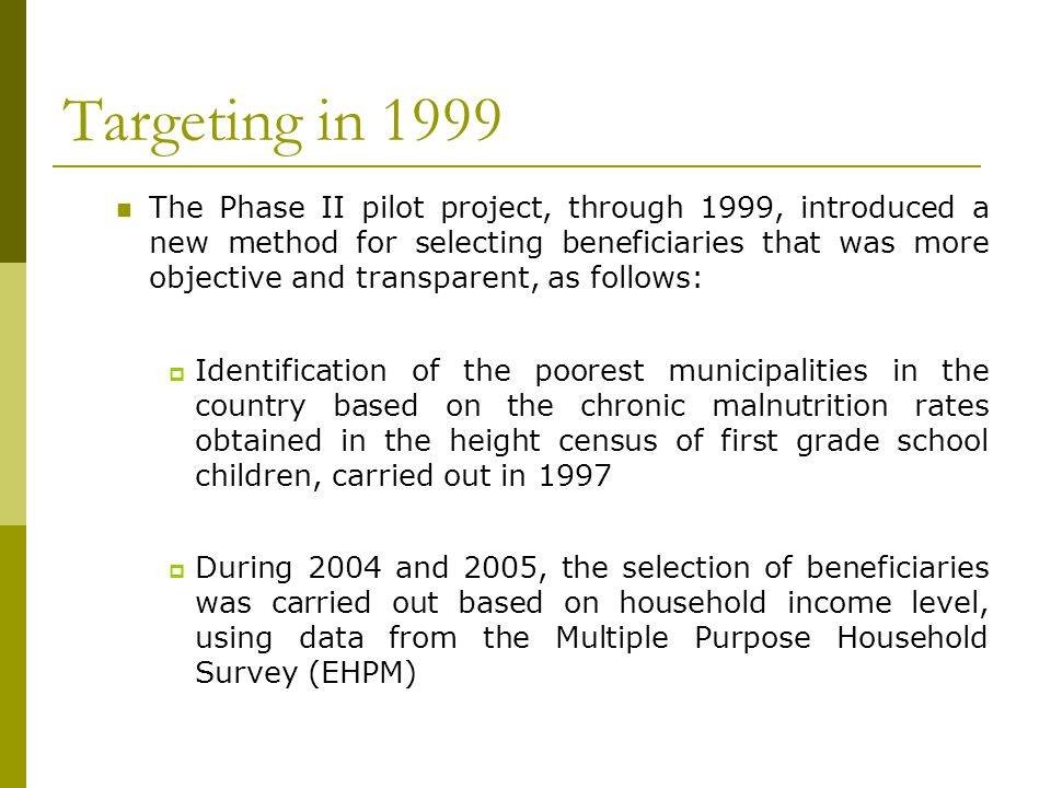 Targeting in 1999 The Phase II pilot project, through 1999, introduced a new method for selecting beneficiaries that was more objective and transparen