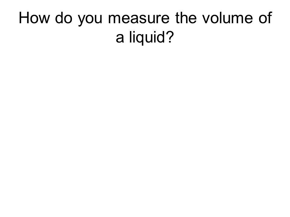How do you measure the volume of a liquid?