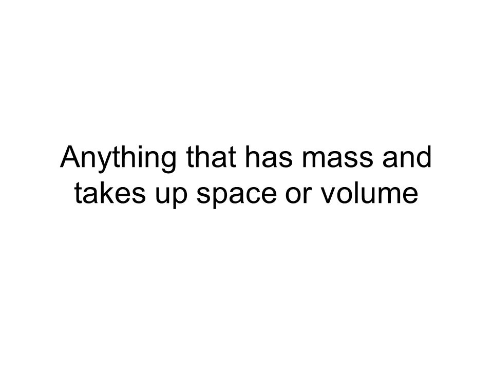 Anything that has mass and takes up space or volume
