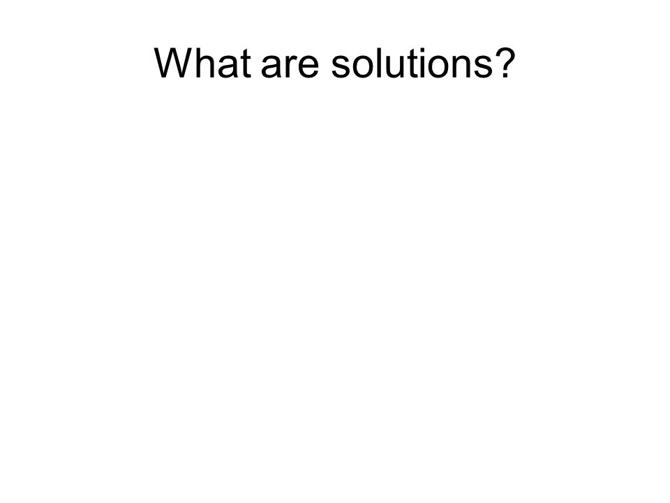 What are solutions?