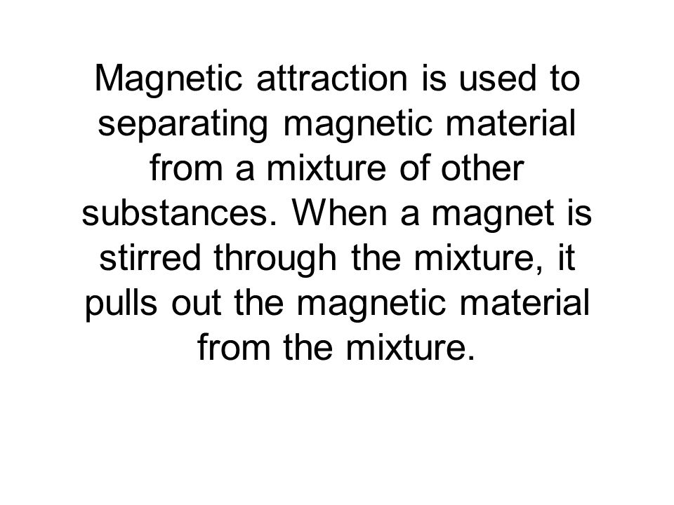 Magnetic attraction is used to separating magnetic material from a mixture of other substances.