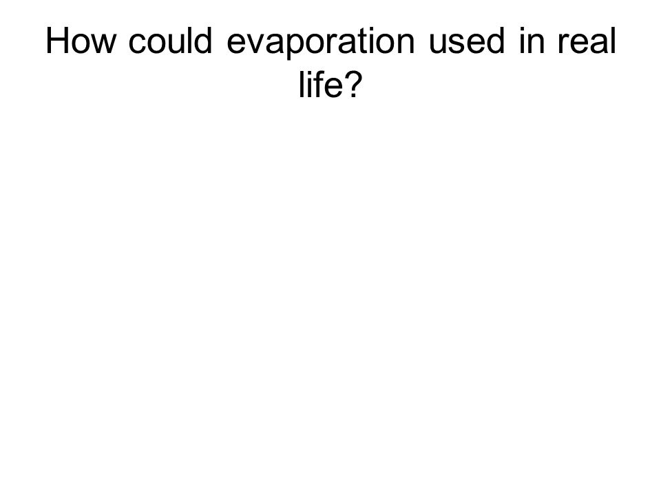 How could evaporation used in real life?