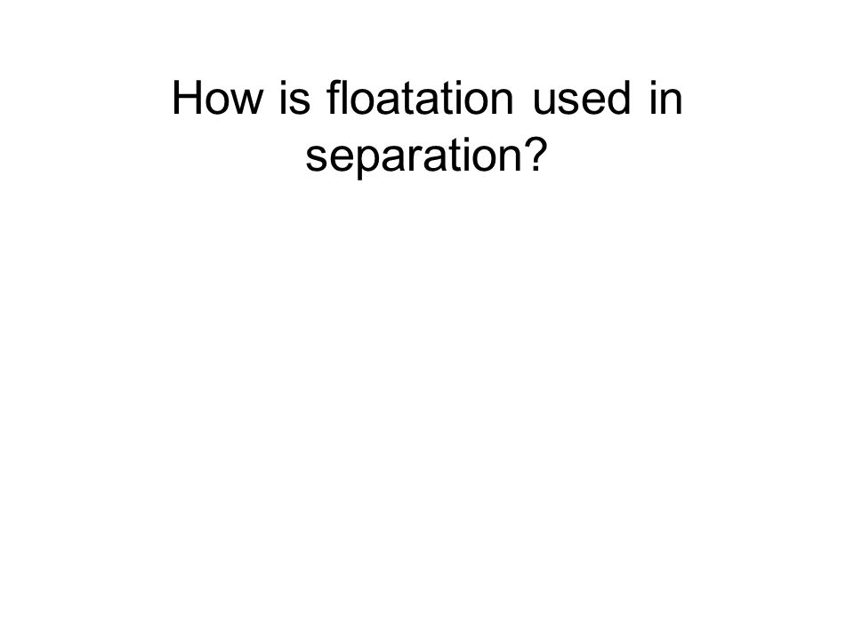 How is floatation used in separation?