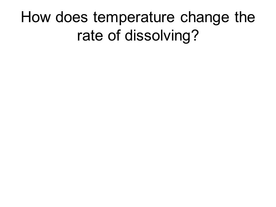 How does temperature change the rate of dissolving?