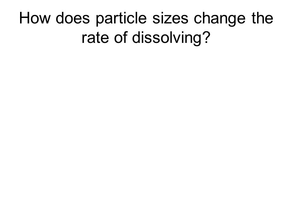 How does particle sizes change the rate of dissolving?