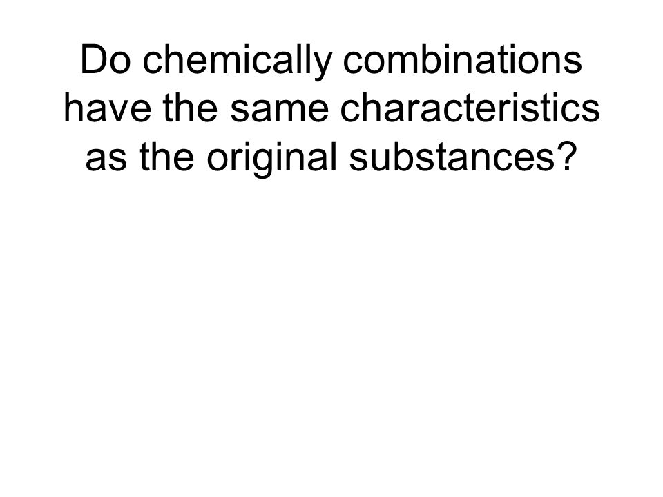 Do chemically combinations have the same characteristics as the original substances?