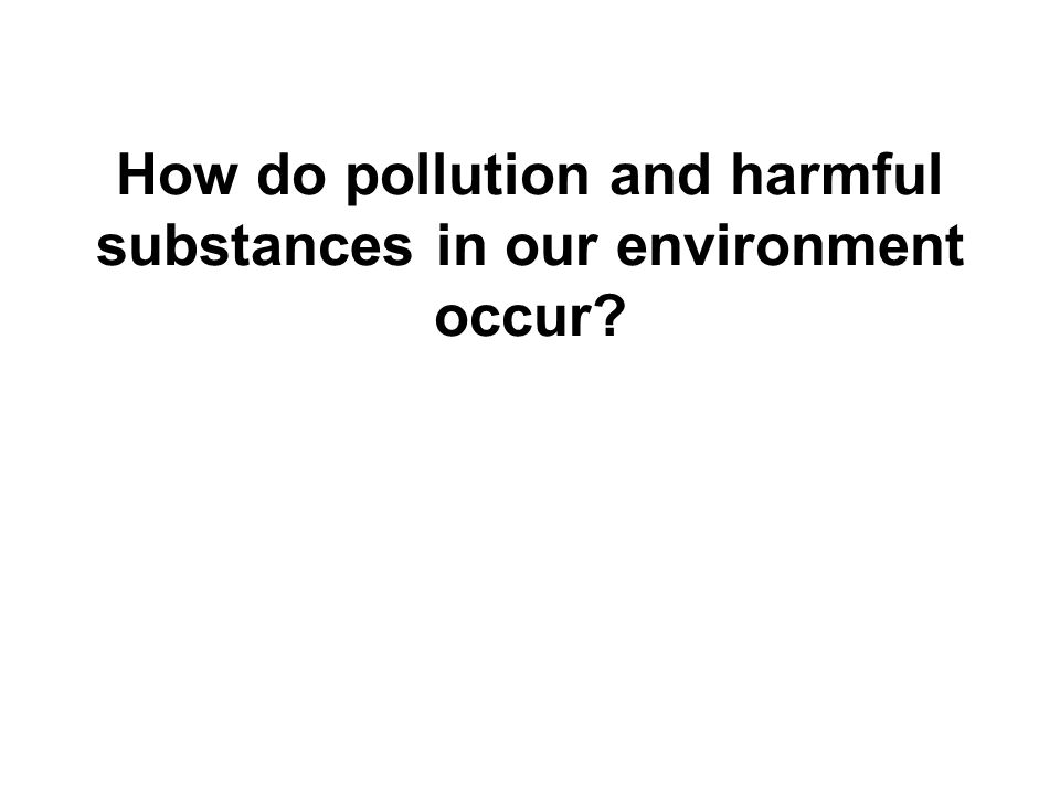 How do pollution and harmful substances in our environment occur?