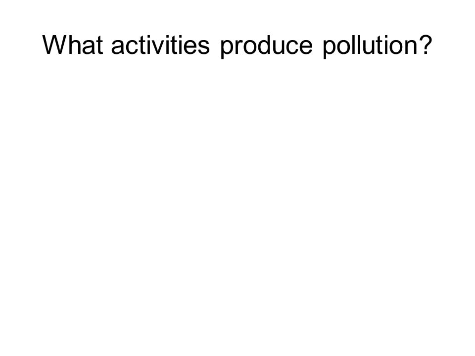 What activities produce pollution?