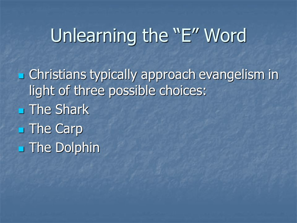 Unlearning the E Word Christians typically approach evangelism in light of three possible choices: Christians typically approach evangelism in light of three possible choices: The Shark The Shark The Carp The Carp The Dolphin The Dolphin