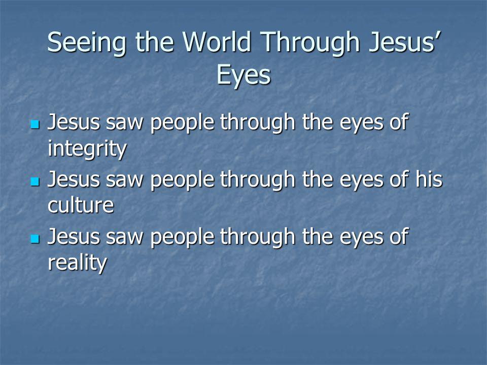 Seeing the World Through Jesus Eyes Jesus saw people through the eyes of integrity Jesus saw people through the eyes of integrity Jesus saw people thr