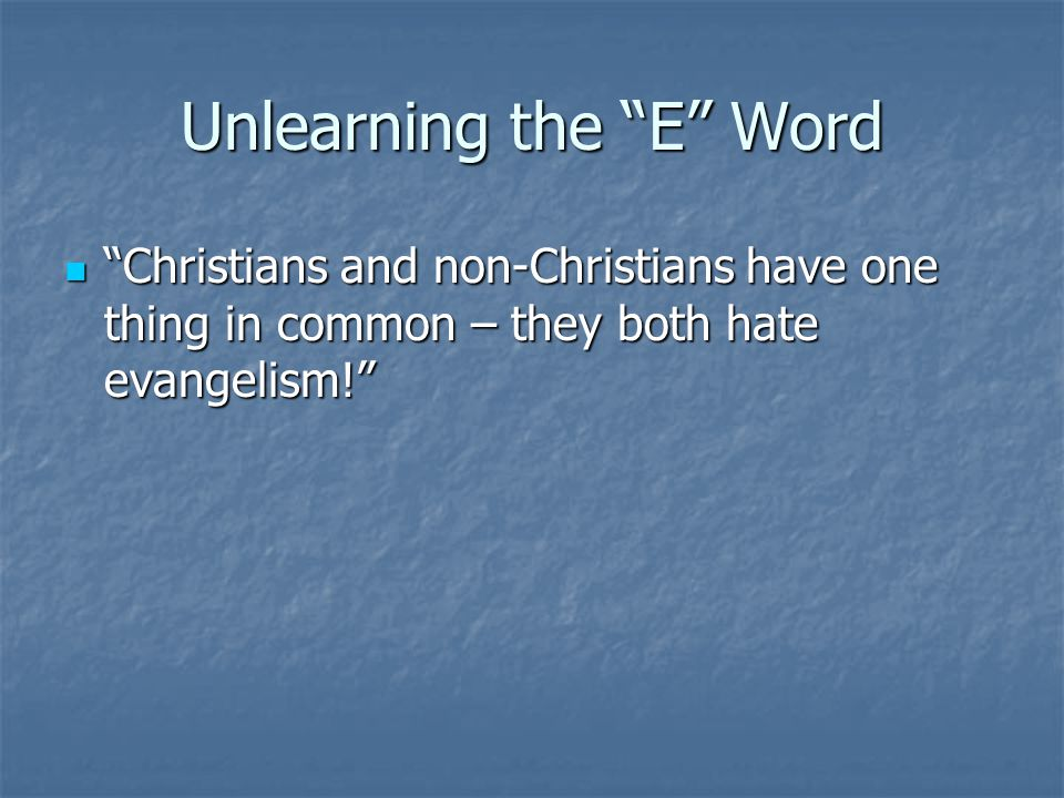 Unlearning the E Word Christians and non-Christians have one thing in common – they both hate evangelism.